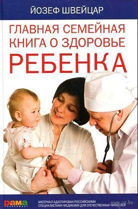 Главная семейная книга о здоровье ребенка. Йозеф Швейцар