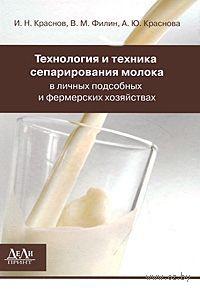 Технология и техника сепарирования молока в личных подсобных и фермерских хозяйствах. Иван Краснов, В. Филин, Александра Краснова