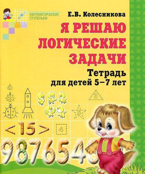 Я решаю логические задачи. Тетрадь для детей 5-7 лет. Елена Колесникова
