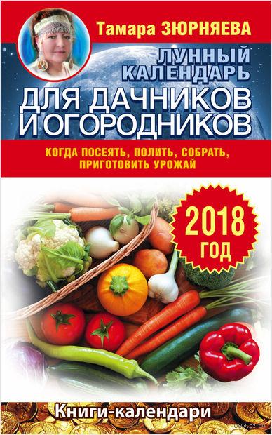 Лунный календарь для дачников и огородников на 2018 год. Как посеять, полить, собрать, приготовить урожай. Тамара Зюрняева