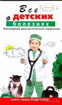 Все о детских болезнях. Е. Федорова
