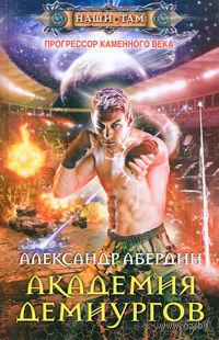 Прогрессор каменного века. Книга 3. Академия демиургов. Александр Абердин