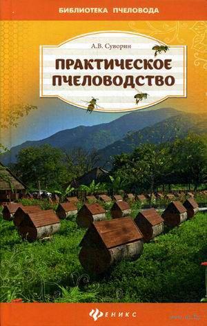 Практическое пчеловодство: теория и опыт. А. Суворин