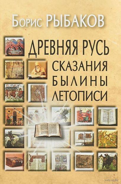 Древняя Русь. Сказания. Былины. Летописи. Борис Рыбаков