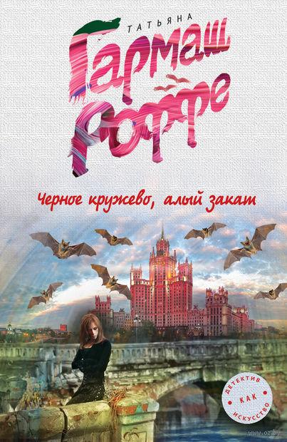 Черное кружево, алый закат (м). Татьяна Гармаш-Роффе