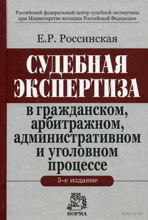 Судебная экспертиза в гражданском, арбитражном, административном и уголовном процессе. Елена Россинская