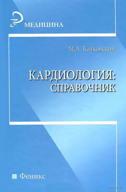 Кардиология. Справочник. Михаил Качковский