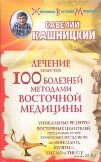 Лечение более чем 100 болезней методами восточной медицины. Савелий Кашницкий