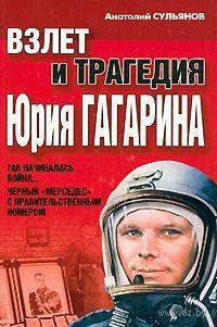 Взлет и трагедия Юрия Гагарина. А. Сульянов