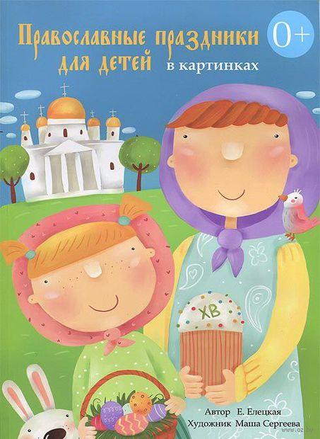 Православные праздники для детей в картинках. Елена Елецкая