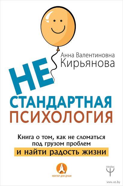 Нестандартная психология. Книга о том, как не сломаться под грузом проблем и найти радость жизни — фото, картинка