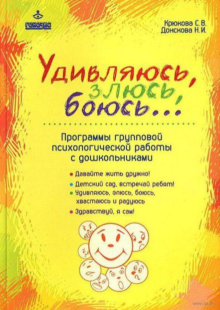 Удивляюсь, злюсь, боюсь... Программы групповой психологической работы с дошкольниками. Светлана Крюкова, Н. Донскова