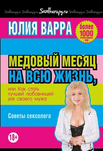 Медовый месяц на всю жизнь, или Как стать лучшей любовницей для своего мужа. Советы сексолога. Юлия Варра