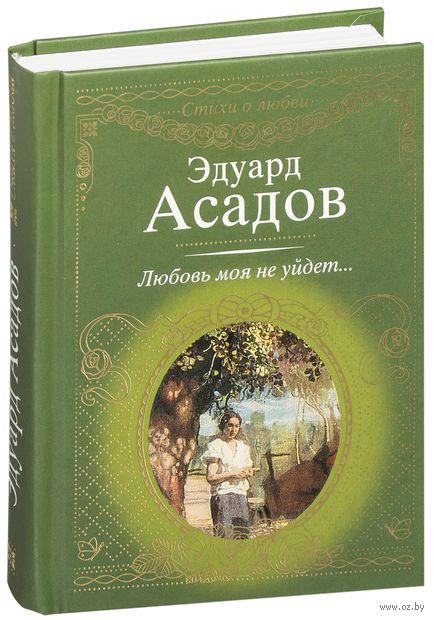 Любовь моя не уйдет.... Эдуард Асадов