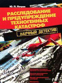 Расследование и предупреждение техногенных катастроф. Ю. Петров