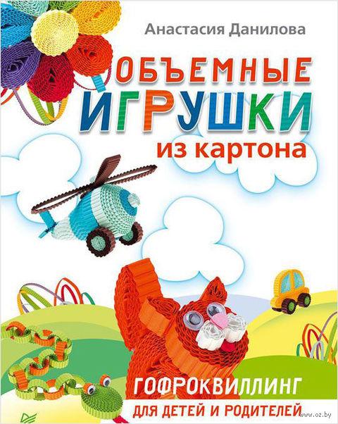 Объемные игрушки из картона. Гофроквиллинг для детей и родителей. Анастасия Данилова