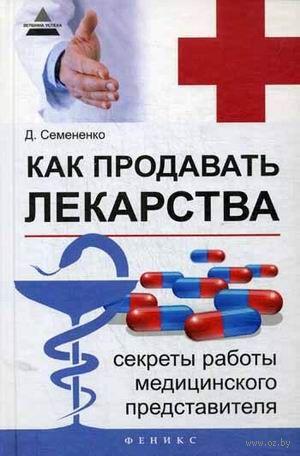 Как продавать лекарства. Секреты работы медицинского представителя. Дмитрий Семененко