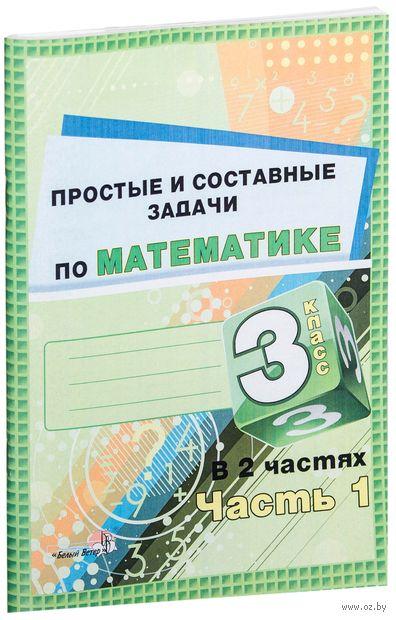 Простые и составные задачи по математике. 3 класс. В 2-х частях. Часть 1