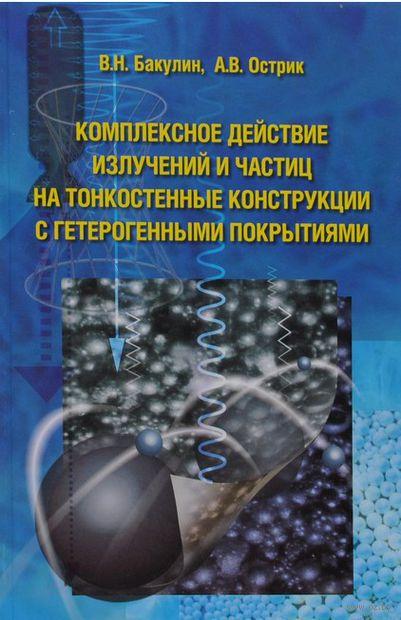 Комплексное действие излучений и частиц на тонкостенные конструкции с гетерогенными покрытиями. В. Бакулин, Афанасий  Острик