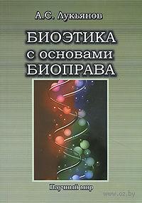 Биоэтика с основами биоправа. Анатолий Лукьянов