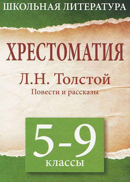 Хрестоматия. 5-9 класс. Л.Н.Толстой. Повести и рассказы. Лев Толстой