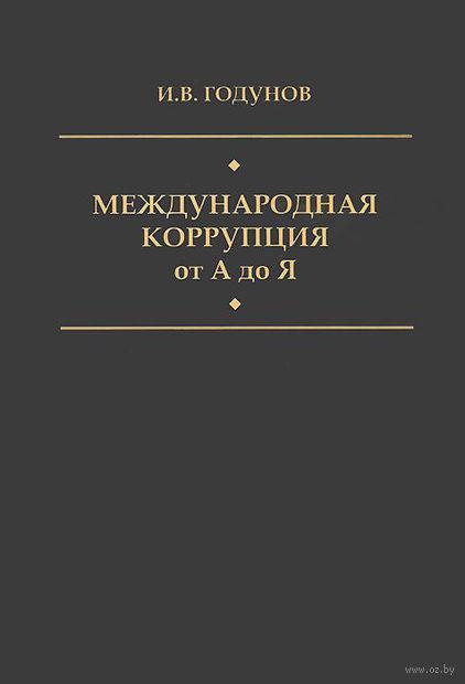 Международная коррупция от А до Я. Большой энциклопедический словарь. Игорь Годунов