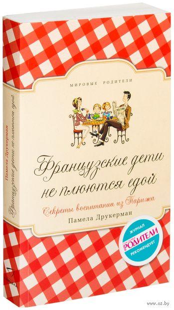 Французские дети не плюются едой. Секреты воспитания из Парижа (м). Памела Друкерман