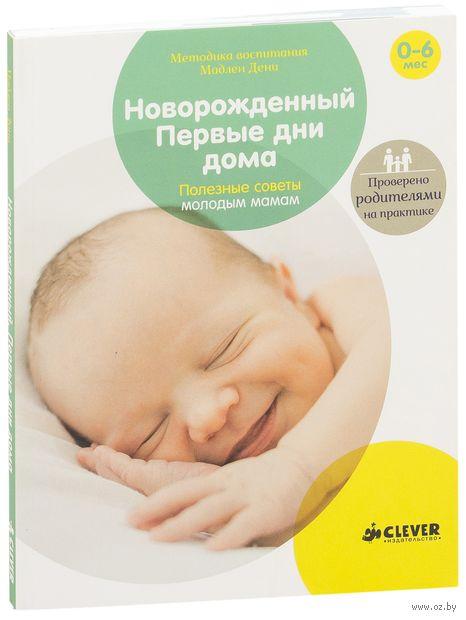 Новорожденный. Первые дни дома. Полезные советы молодым мамам. Мадлен Дени
