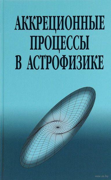 Аккреционные процессы в астрофизике. Н. Шакура