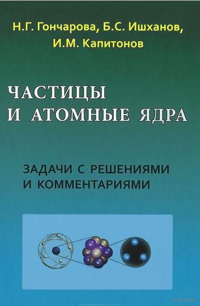 Частицы и атомные ядра. Наталья Гончарова, Борис Ишханов