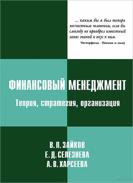Финансовый менеджмент. Теория, стратегия, организация. В. Зайков, Е. Селезнева, А. Харсеева