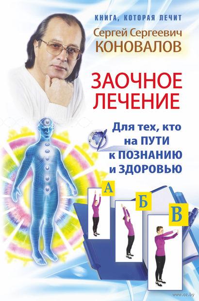Заочное лечение. Для тех, кто на пути к познанию и здоровью. Сергей Коновалов