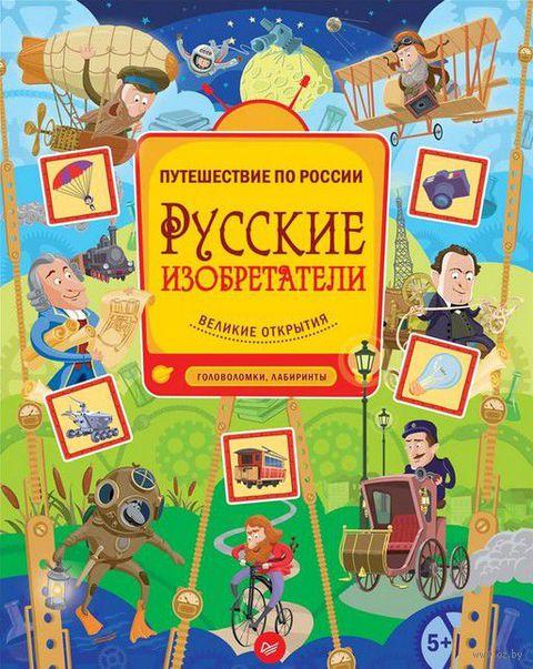 Русские изобретатели. Великие открытия. Головоломки, лабиринты. Андрей Гальчук, Евгения Русинова