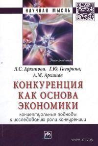 Конкуренция как основа экономики. Концептуальные подходы к исследованию роли конкуренции. Л. Архипова, Г. Гагарина, А. Архипов