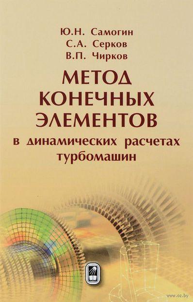 Метод конечных элементов в динамических расчетах турбомашин. Юрий Самогин, С. Серков, Виктор Чирков