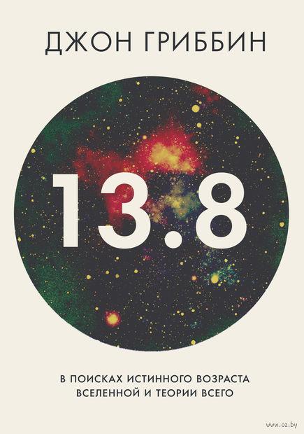 13,8. В поисках истинного возраста Вселенной и теории всего. Джон Гриббин
