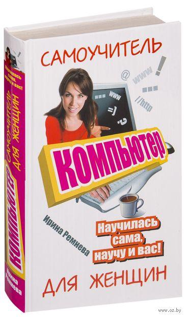 Компьютер. Самоучитель для женщин. Научилась сама, научу и вас!. Ирина Ремнева