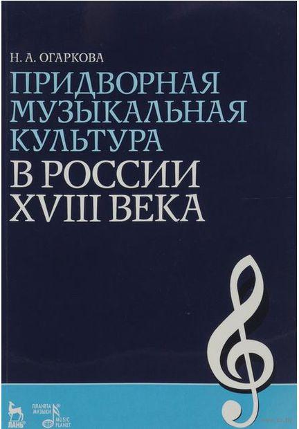 Придворная музыкальная культура в России XVIII века. Наталия Огаркова