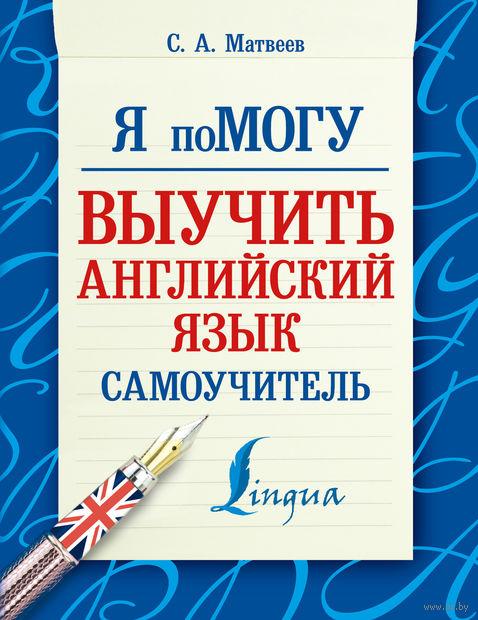 Я помогу выучить английский язык. Самоучитель. Сергей Матвеев