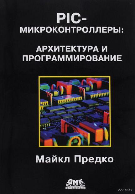 PIC-микроконтроллеры. Архитектура и программирование. Майкл Предко