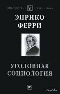 Уголовная социология. Энрико Ферри