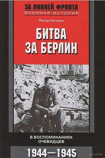 Битва за Берлин. В воспоминаниях очевидцев. 1944-1945. Петер Гостони