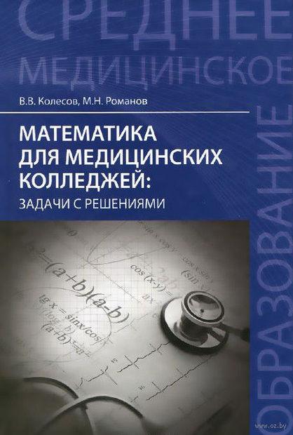 Математика для медицинских колледжей. Задачи с решениями. Вадим Колесов, Максим Романов
