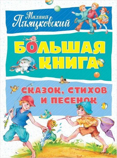 Большая книга сказок, стихов и песенок. Михаил Пляцковский