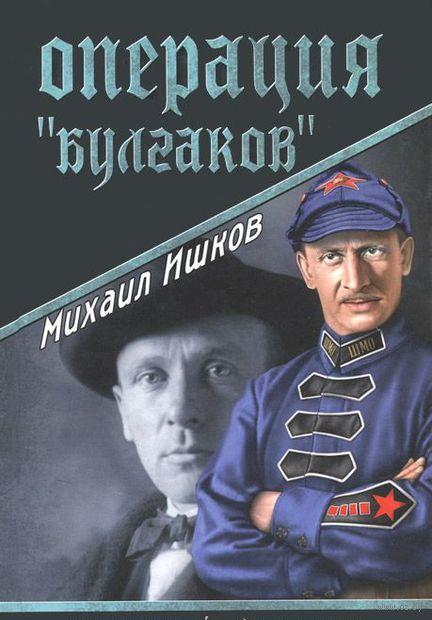 """Операция """"Булгаков"""". Михаил Ишков"""