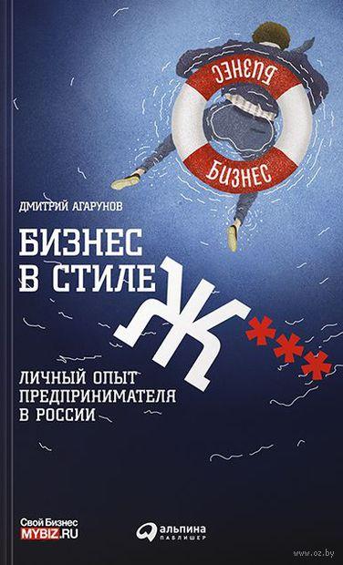 Бизнес в стиле Ж***. Личный опыт предпринимателя в России. Дмитрий Агарунов