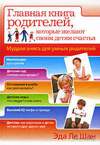 Мудрая книга для умных родителей. Главная книга родителей, которые желают своим детям счастья. Эда Ле Шан
