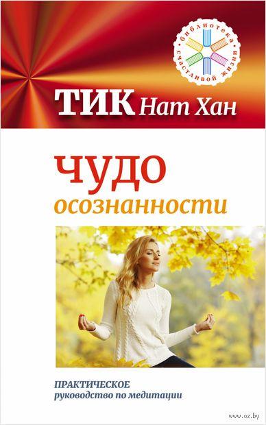 Чудо осознанности. Практическое руководство по медитации. Нат Хан