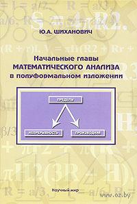 Начальные главы математического анализа в полуформальном изложении. Юрий Шиханович