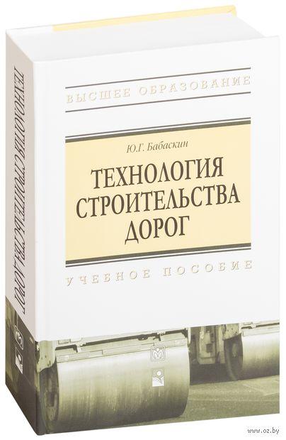Технология строительства дорог. Ю. Бабаскин